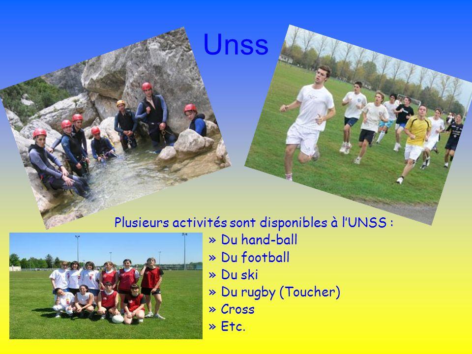 Unss Plusieurs activités sont disponibles à lUNSS : »Du hand-ball »Du football »Du ski »Du rugby (Toucher) »Cross »Etc.
