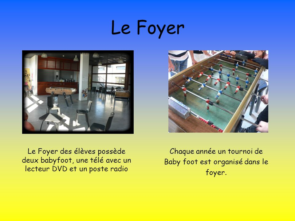 Le Foyer Le Foyer des élèves possède deux babyfoot, une télé avec un lecteur DVD et un poste radio Chaque année un tournoi de Baby foot est organisé d