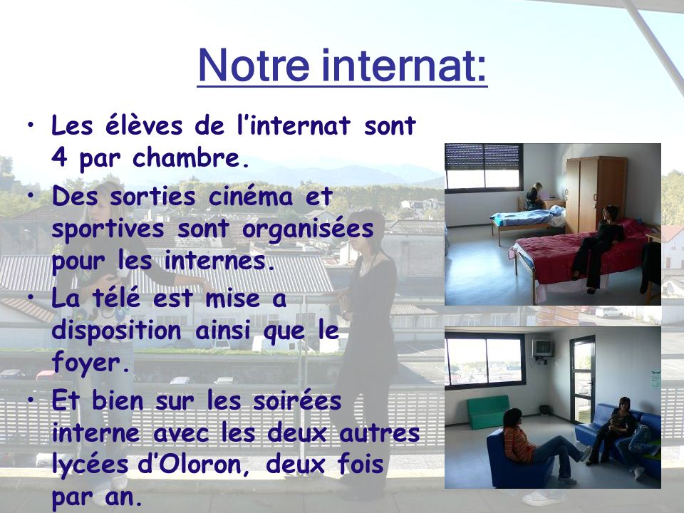 Notre internat: Les élèves de linternat sont 4 par chambre. Des sorties cinéma et sportives sont organisées pour les internes. La télé est mise a disp