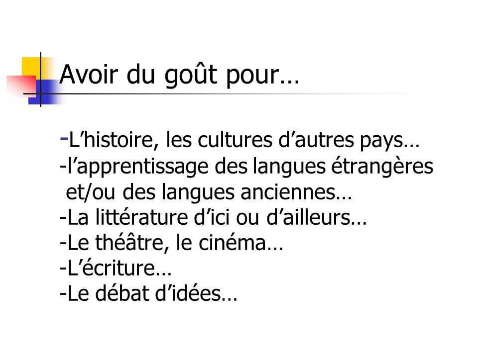 Avoir du goût pour… - Lhistoire, les cultures dautres pays… -lapprentissage des langues étrangères et/ou des langues anciennes… -La littérature dici ou dailleurs… -Le théâtre, le cinéma… -Lécriture… -Le débat didées…