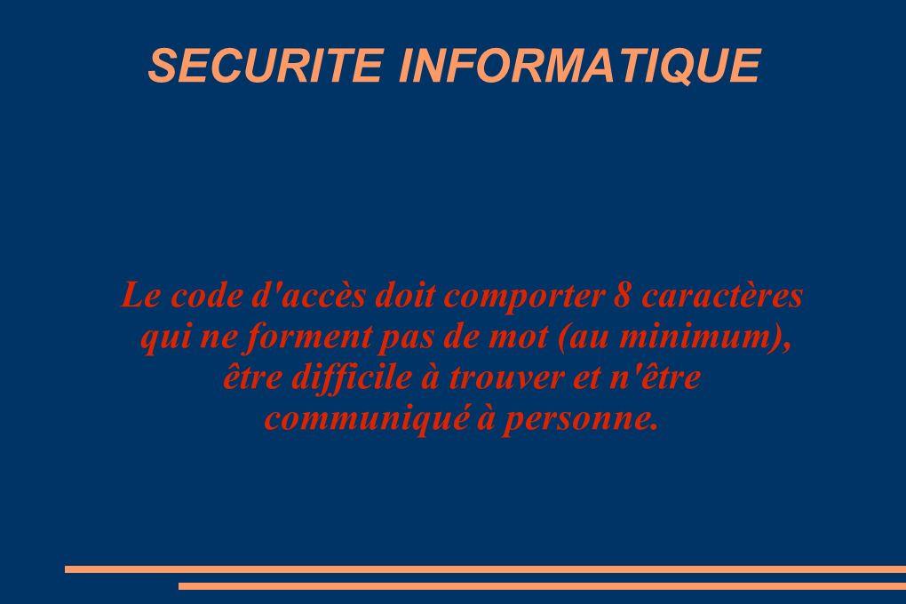 SECURITE INFORMATIQUE Le code d accès doit comporter 8 caractères qui ne forment pas de mot (au minimum), être difficile à trouver et n être communiqué à personne.