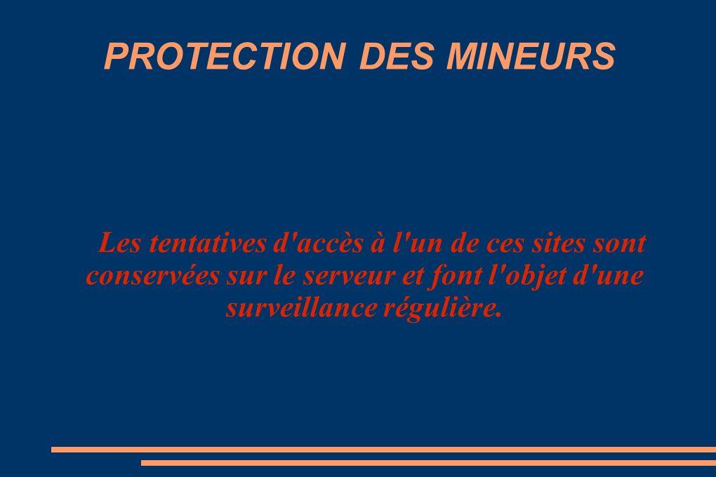 PROTECTION DES MINEURS Les tentatives d accès à l un de ces sites sont conservées sur le serveur et font l objet d une surveillance régulière.
