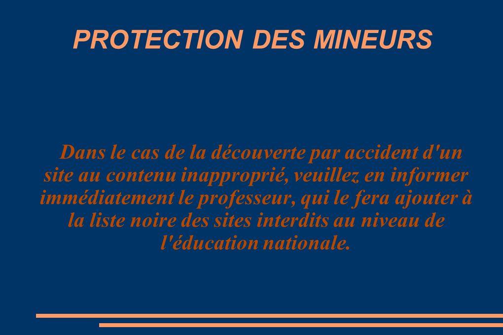 PROTECTION DES MINEURS Dans le cas de la découverte par accident d un site au contenu inapproprié, veuillez en informer immédiatement le professeur, qui le fera ajouter à la liste noire des sites interdits au niveau de l éducation nationale.