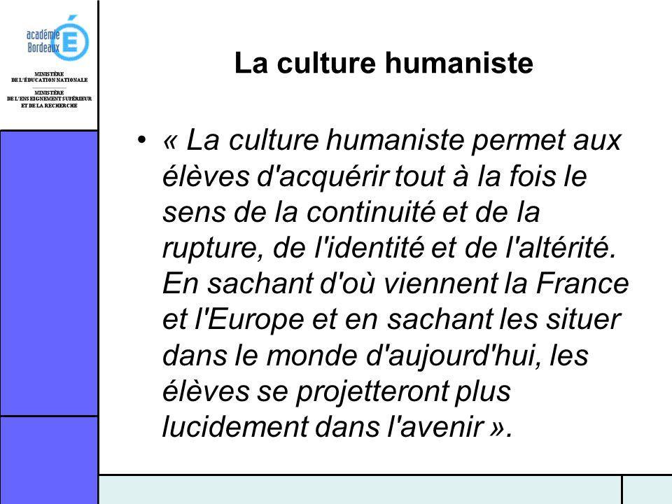 La culture humaniste « La culture humaniste permet aux élèves d'acquérir tout à la fois le sens de la continuité et de la rupture, de l'identité et de