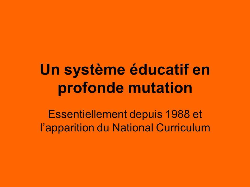 Un système éducatif en profonde mutation Essentiellement depuis 1988 et lapparition du National Curriculum