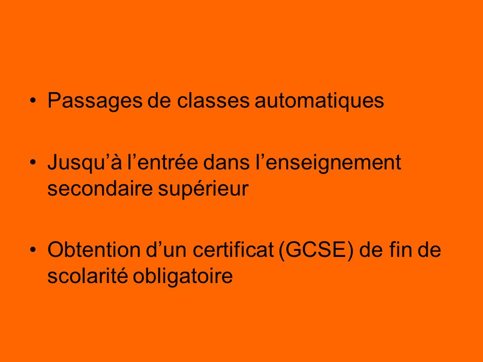 Passages de classes automatiques Jusquà lentrée dans lenseignement secondaire supérieur Obtention dun certificat (GCSE) de fin de scolarité obligatoir