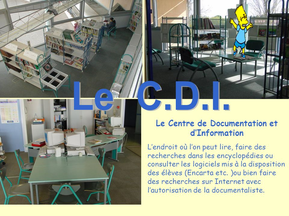 Le Centre de Documentation et dInformation Lendroit où lon peut lire, faire des recherches dans les encyclopédies ou consulter les logiciels mis à la disposition des élèves (Encarta etc.