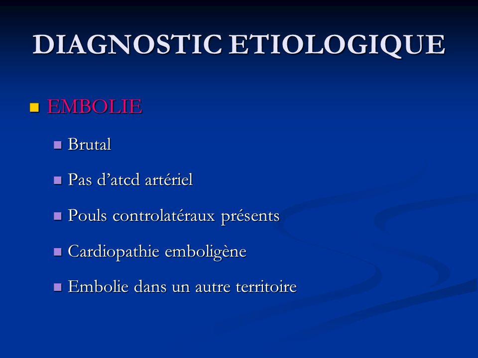 DIAGNOSTIC ETIOLOGIQUE EMBOLIE EMBOLIE Brutal Brutal Pas datcd artériel Pas datcd artériel Pouls controlatéraux présents Pouls controlatéraux présents
