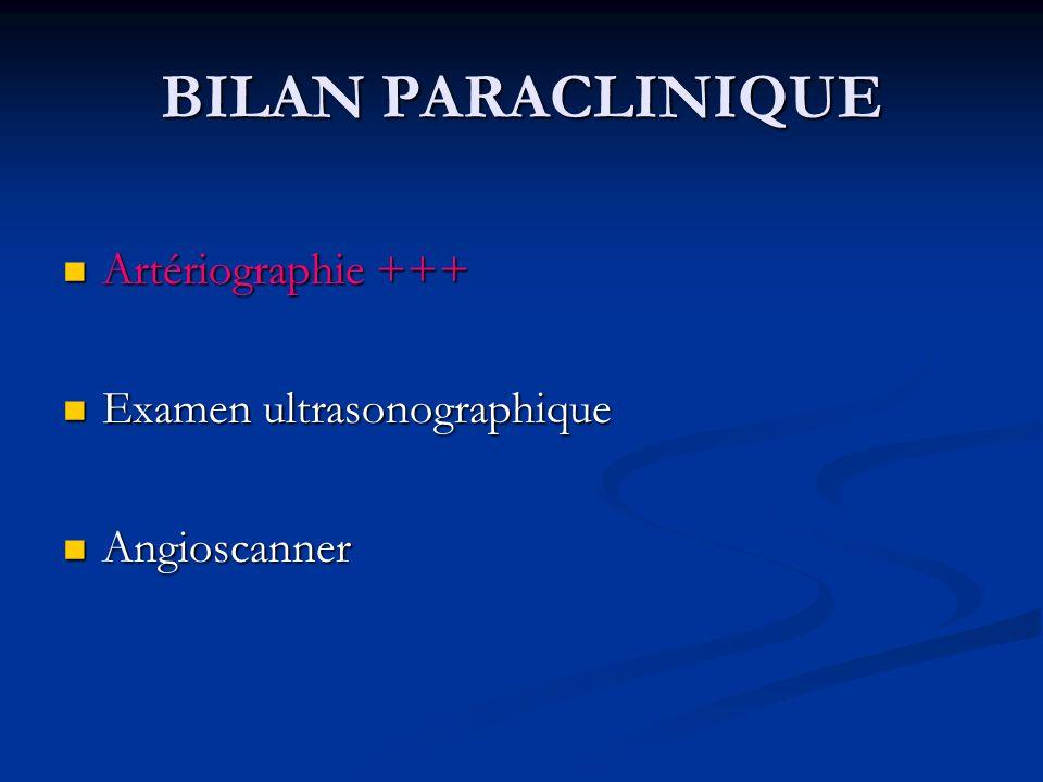 BILAN PARACLINIQUE Artériographie +++ Artériographie +++ Examen ultrasonographique Examen ultrasonographique Angioscanner Angioscanner