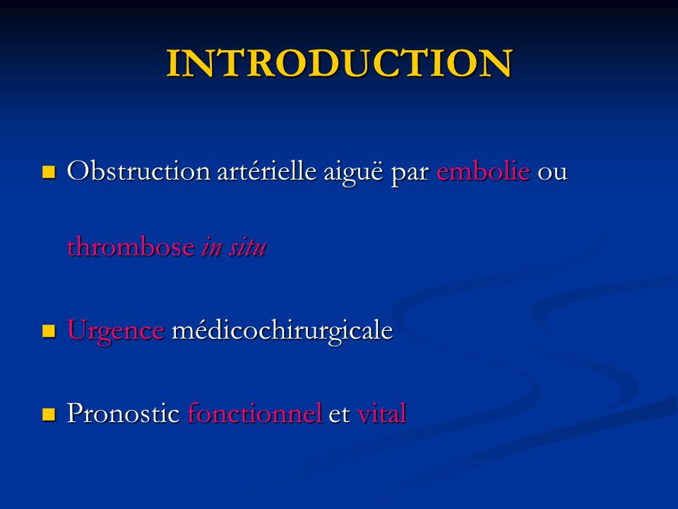 INTRODUCTION Obstruction artérielle aiguë par embolie ou thrombose in situ Obstruction artérielle aiguë par embolie ou thrombose in situ Urgence médic