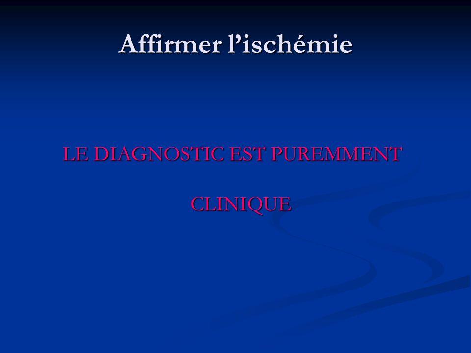 Affirmer lischémie LE DIAGNOSTIC EST PUREMMENT CLINIQUE