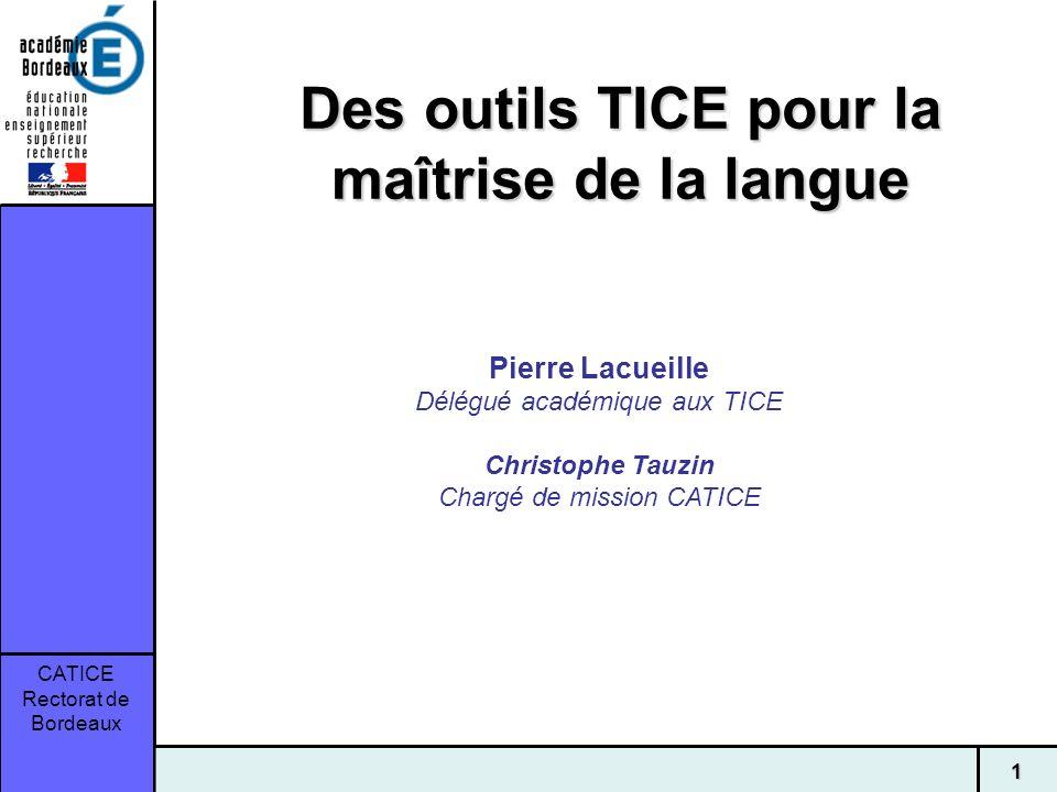 CATICE Rectorat de Bordeaux 1 Des outils TICE pour la maîtrise de la langue Pierre Lacueille Délégué académique aux TICE Christophe Tauzin Chargé de m