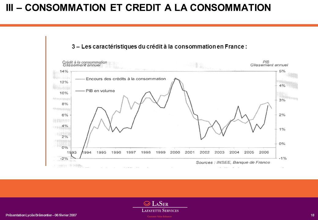 Présentation Lycée Brémontier – 06 février 200718 III – CONSOMMATION ET CREDIT A LA CONSOMMATION 3 – Les caractéristiques du crédit à la consommation