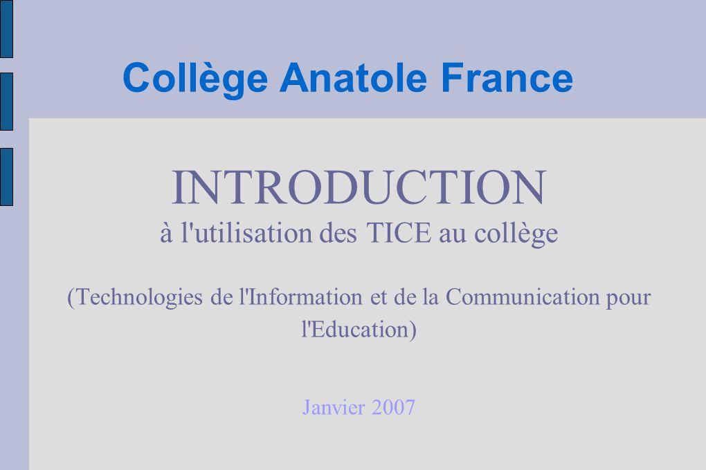 Collège Anatole France INTRODUCTION à l utilisation des TICE au collège (Technologies de l Information et de la Communication pour l Education) Janvier 2007