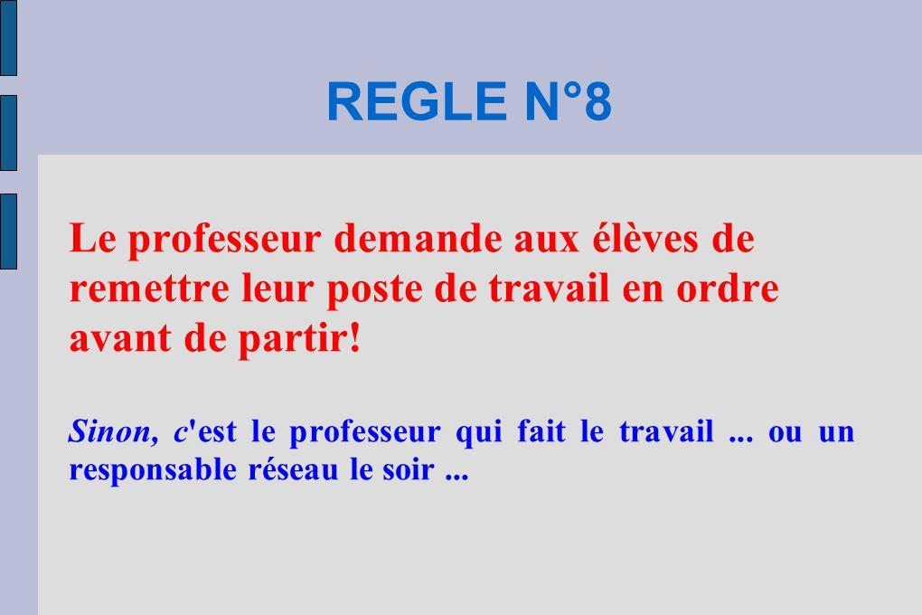 REGLE N°8 Le professeur demande aux élèves de remettre leur poste de travail en ordre avant de partir! Sinon, c'est le professeur qui fait le travail.