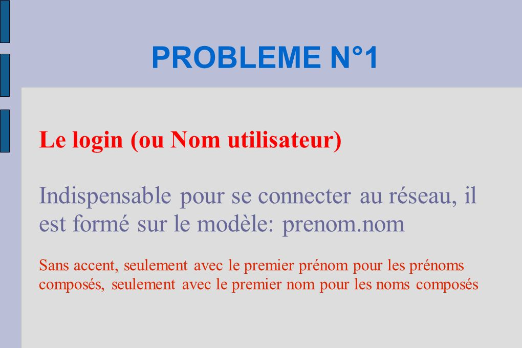 PROBLEME N°1 Le login (ou Nom utilisateur) Indispensable pour se connecter au réseau, il est formé sur le modèle: prenom.nom Sans accent, seulement avec le premier prénom pour les prénoms composés, seulement avec le premier nom pour les noms composés