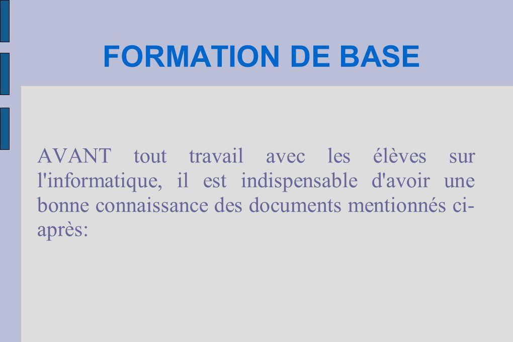 FORMATION DE BASE - Introduction à l utilisation de l informatique avec des élèves (ce document) - Utilisation du réseau niveau 1 - Encadrement des élèves - Charte informatique simplifiée Ces documents correspondent à la formation de base.
