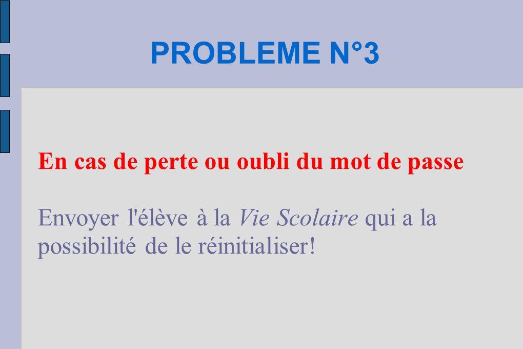 PROBLEME N°3 En cas de perte ou oubli du mot de passe Envoyer l'élève à la Vie Scolaire qui a la possibilité de le réinitialiser!