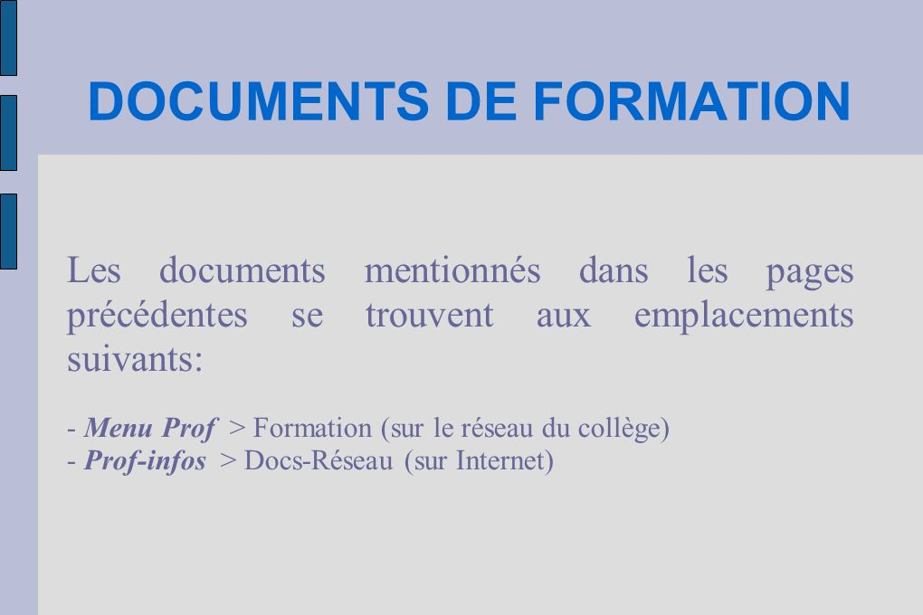 DOCUMENTS DE FORMATION Les documents mentionnés dans les pages précédentes se trouvent aux emplacements suivants: - Menu Prof > Formation (sur le réseau du collège) - Prof-infos > Docs-Réseau (sur Internet)