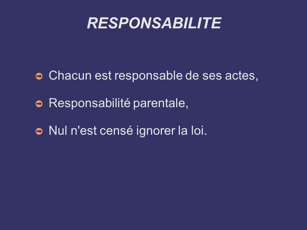 RESPONSABILITE Chacun est responsable de ses actes, Responsabilité parentale, Nul n'est censé ignorer la loi.