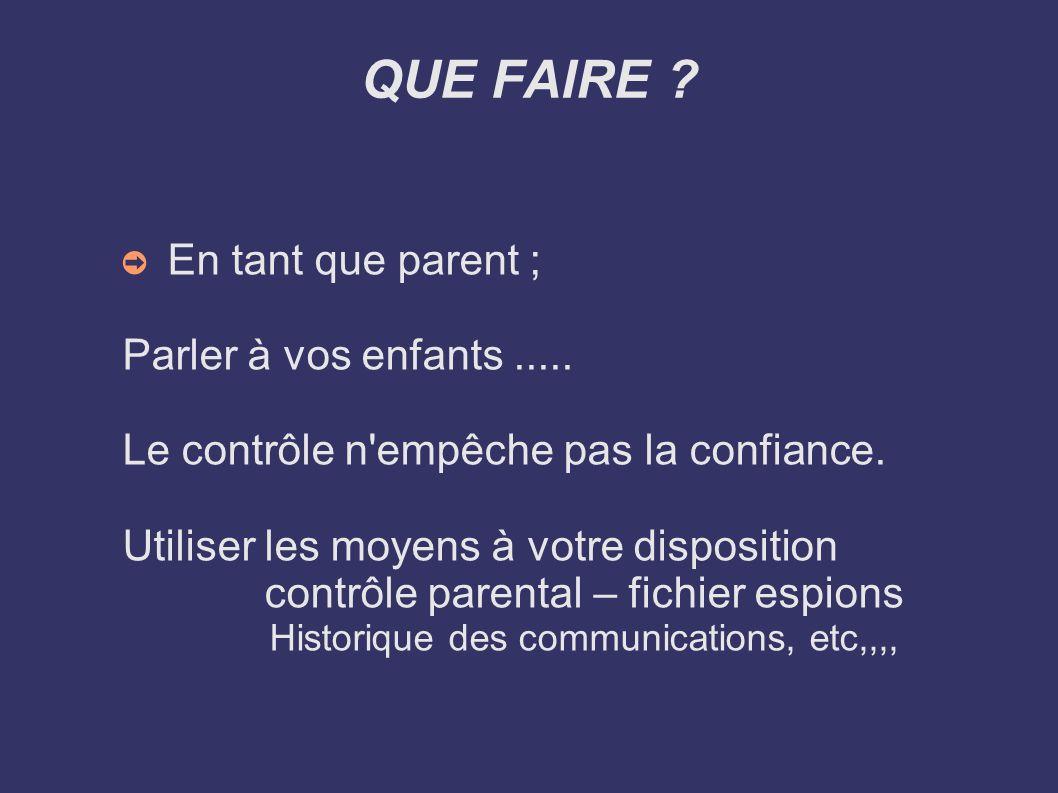 QUE FAIRE ? En tant que parent ; Parler à vos enfants..... Le contrôle n'empêche pas la confiance. Utiliser les moyens à votre disposition contrôle pa