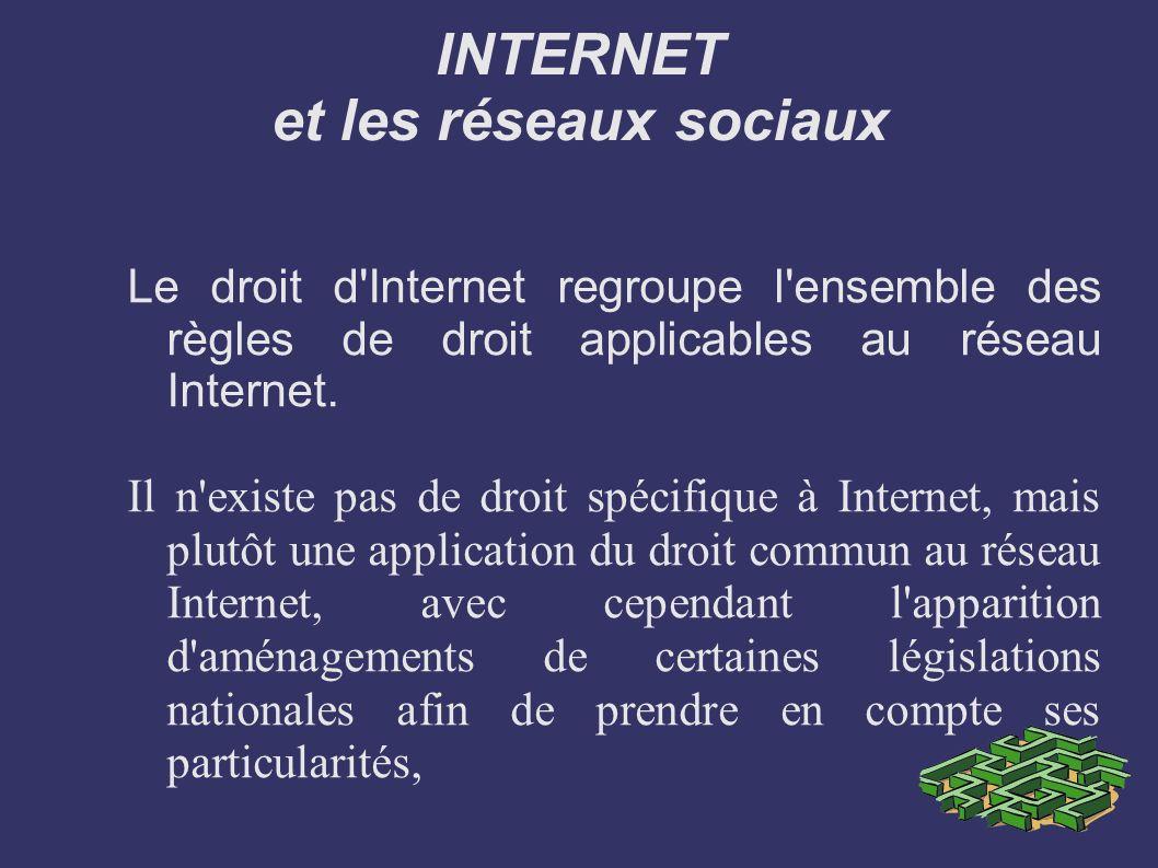 INTERNET et les réseaux sociaux Le droit d'Internet regroupe l'ensemble des règles de droit applicables au réseau Internet. Il n'existe pas de droit s