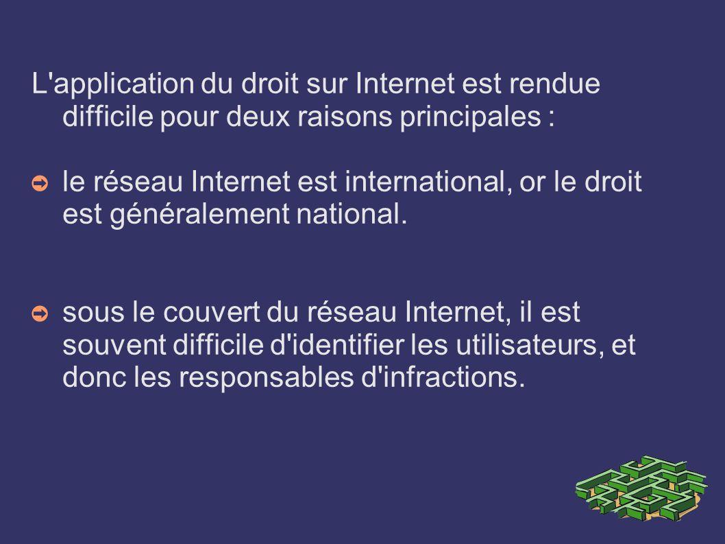 L'application du droit sur Internet est rendue difficile pour deux raisons principales : le réseau Internet est international, or le droit est général