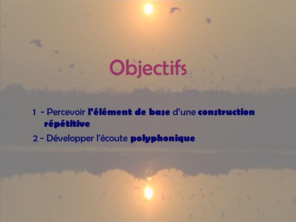 Objectifs 1 - Percevoir l'élément de base dune construction répétitive 2 - Développer l'écoute polyphonique