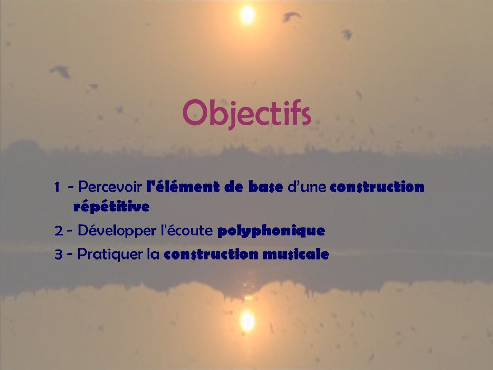 Objectifs 1 - Percevoir l'élément de base dune construction répétitive 2 - Développer l'écoute polyphonique 3 - Pratiquer la construction musicale