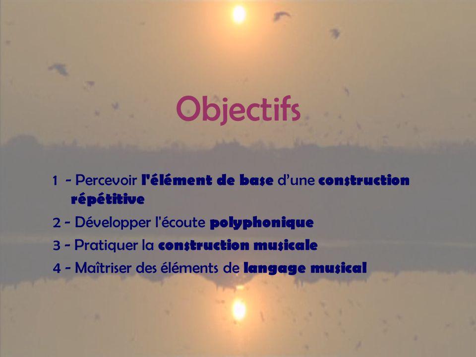 Objectifs 1 - Percevoir l élément de base dune construction répétitive 2 - Développer l écoute polyphonique 3 - Pratiquer la construction musicale 4 - Maîtriser des éléments de langage musical