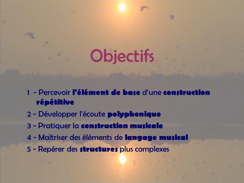 Objectifs 1 - Percevoir l élément de base dune construction répétitive 2 - Développer l écoute polyphonique 3 - Pratiquer la construction musicale 4 - Maîtriser des éléments de langage musical 5 - Repérer des structures plus complexes