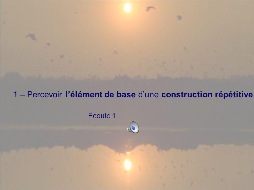1 – Percevoir lélément de base dune construction répétitive Ecoute 1