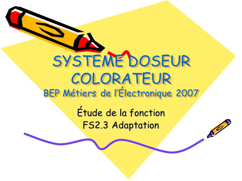 SYSTEME DOSEUR COLORATEUR BEP Métiers de lÉlectronique 2007 Étude de la fonction FS2.3 Adaptation