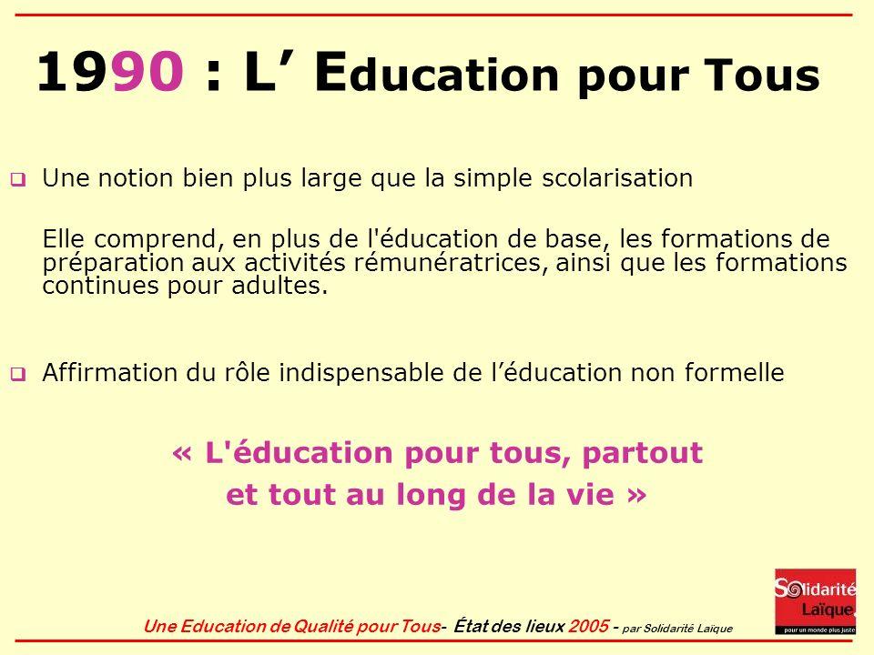Une Education de Qualité pour Tous- État des lieux 2005 - par Solidarité Laïque 1990 : L E ducation pour Tous U ne notion bien plus large que la simpl