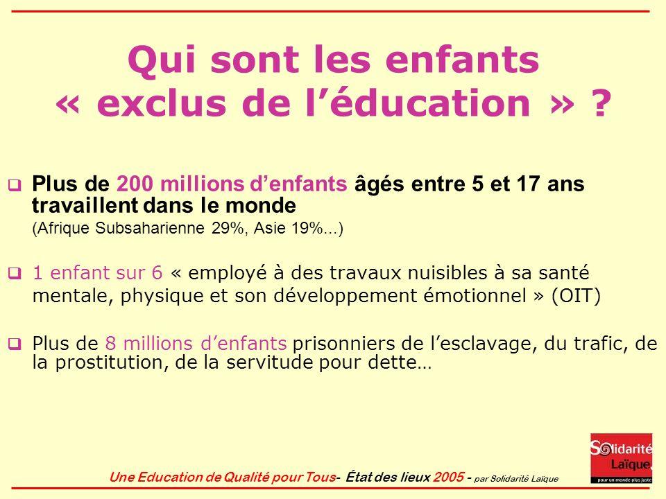 Une Education de Qualité pour Tous- État des lieux 2005 - par Solidarité Laïque Qui sont les enfants « exclus de léducation » ? Plus de 200 millions d