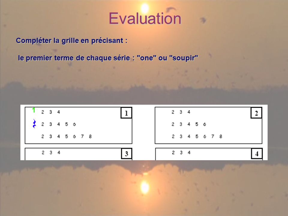 Evaluation Compléter la grille en précisant : le premier terme de chaque série : one ou soupir le premier terme de chaque série : one ou soupir 1