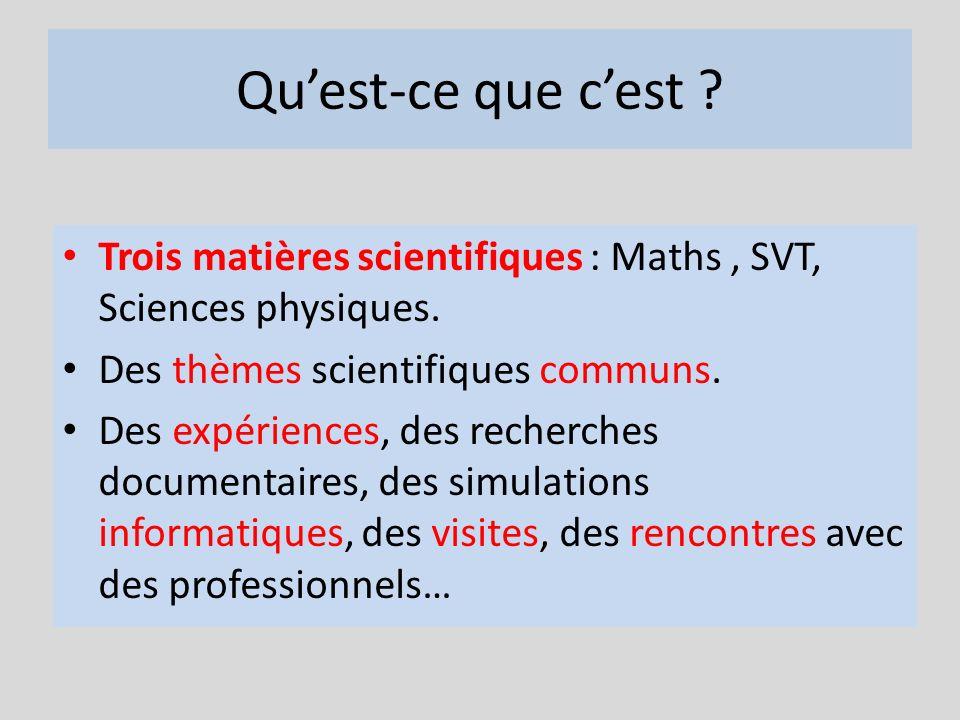 Quest-ce que cest ? Trois matières scientifiques : Maths, SVT, Sciences physiques. Des thèmes scientifiques communs. Des expériences, des recherches d