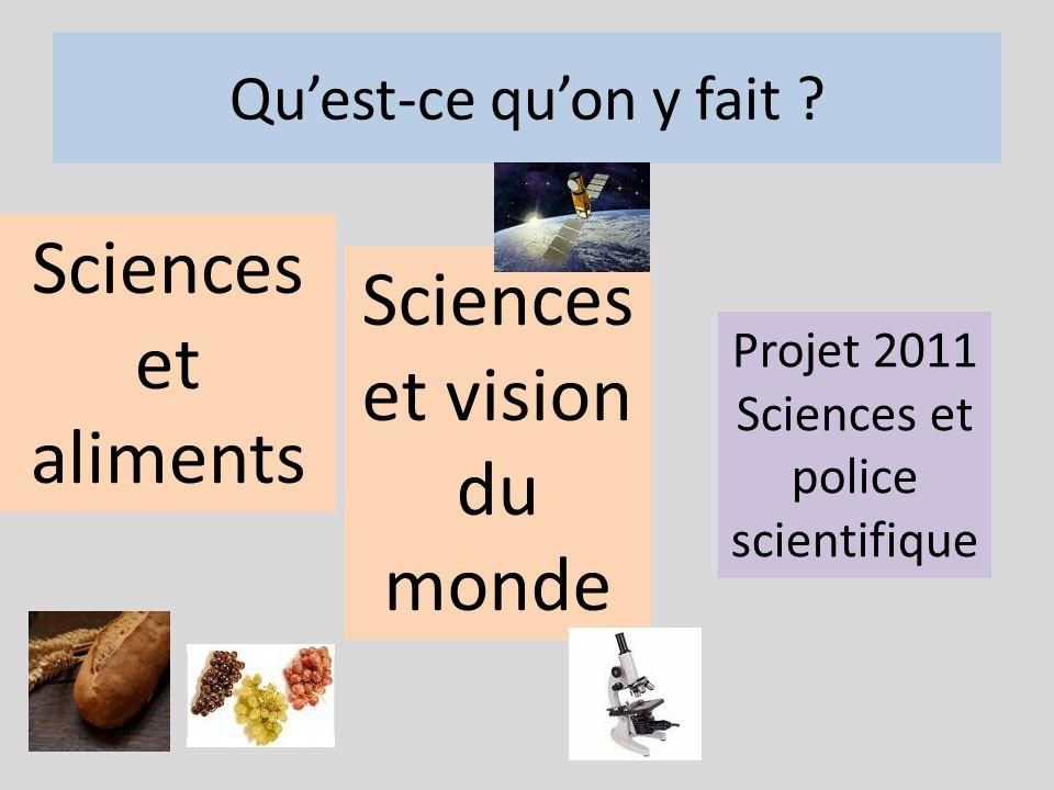 Quest-ce quon y fait ? Sciences et aliments Sciences et vision du monde Projet 2011 Sciences et police scientifique
