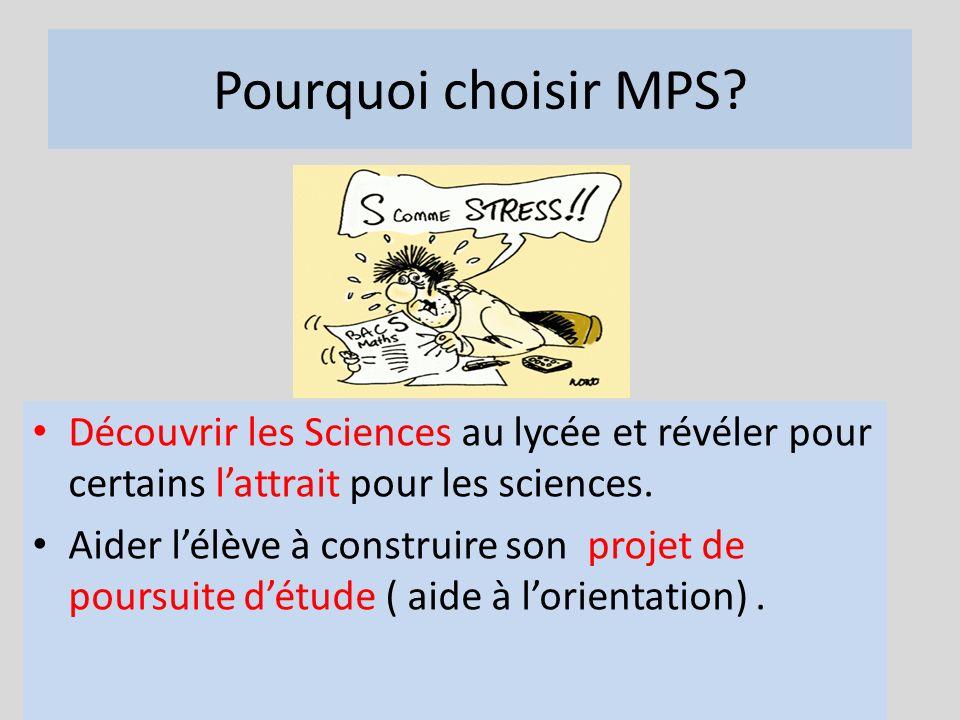 Pourquoi choisir MPS? Découvrir les Sciences au lycée et révéler pour certains lattrait pour les sciences. Aider lélève à construire son projet de pou