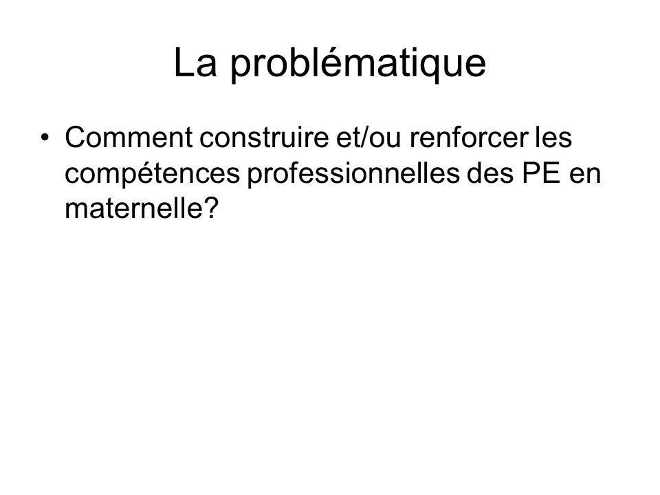 La problématique Comment construire et/ou renforcer les compétences professionnelles des PE en maternelle?