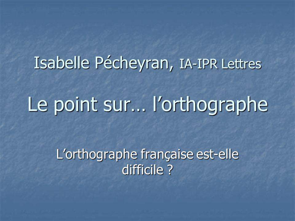 Isabelle Pécheyran, IA-IPR Lettres Le point sur… lorthographe Lorthographe française est-elle difficile ?