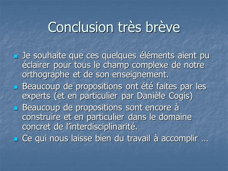 Conclusion très brève Je souhaite que ces quelques éléments aient pu éclairer pour tous le champ complexe de notre orthographe et de son enseignement.