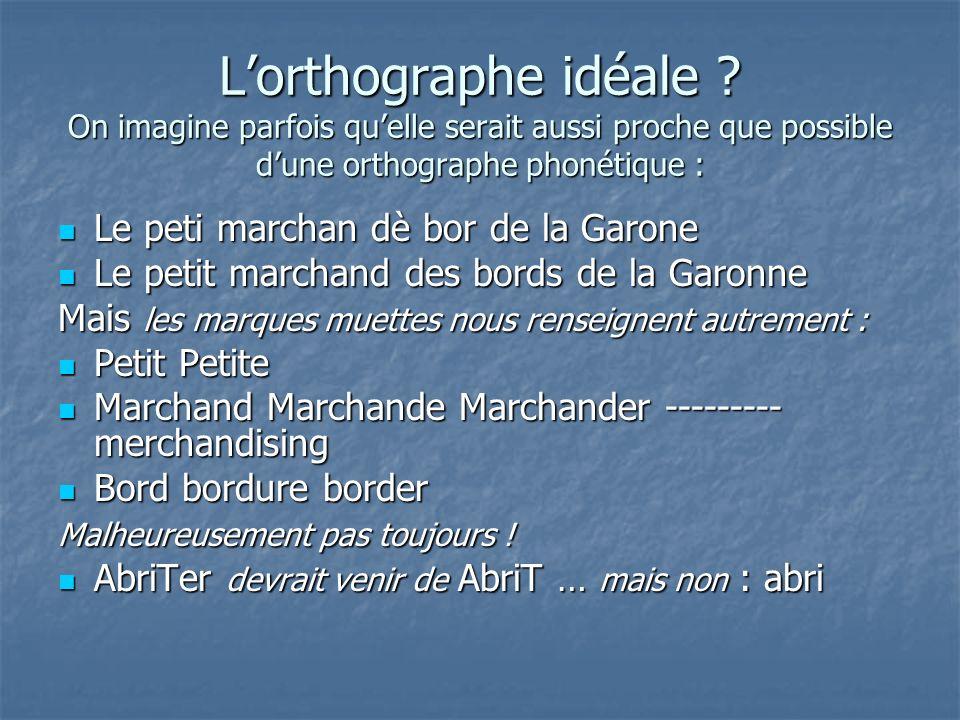 Lorthographe idéale ? On imagine parfois quelle serait aussi proche que possible dune orthographe phonétique : Le peti marchan dè bor de la Garone Le