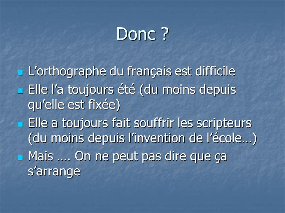Donc ? Lorthographe du français est difficile Lorthographe du français est difficile Elle la toujours été (du moins depuis quelle est fixée) Elle la t