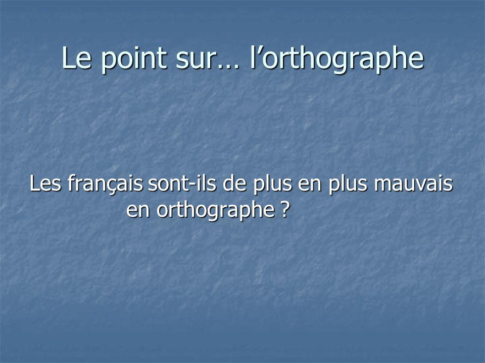 Le point sur… lorthographe Les français sont-ils de plus en plus mauvais en orthographe ?