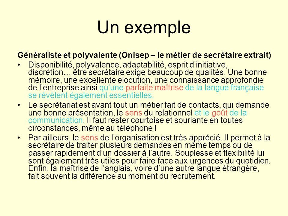 Un exemple Généraliste et polyvalente (Onisep – le métier de secrétaire extrait) Disponibilité, polyvalence, adaptabilité, esprit dinitiative, discrétion… être secrétaire exige beaucoup de qualités.