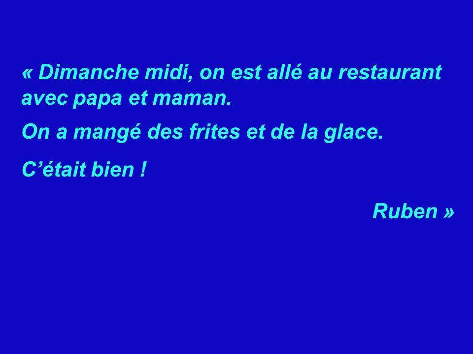 « Dimanche midi, on est allé au restaurant avec papa et maman. On a mangé des frites et de la glace. Cétait bien ! Ruben »