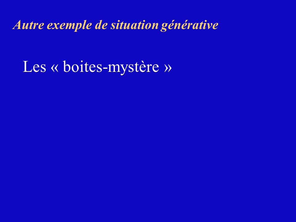 Autre exemple de situation générative Les « boites-mystère »