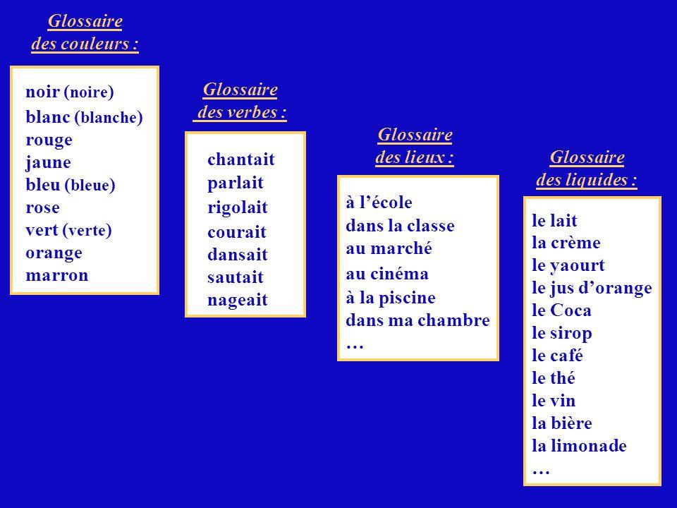 Glossaire des verbes : Glossaire des liquides : Glossaire des couleurs : Glossaire des lieux : noir ( noire ) blanc ( blanche ) rouge jaune bleu ( ble