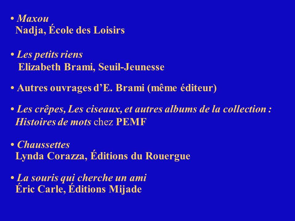 Maxou Nadja, École des Loisirs Les petits riens Elizabeth Brami, Seuil-Jeunesse Autres ouvrages dE. Brami (même éditeur) Les crêpes, Les ciseaux, et a
